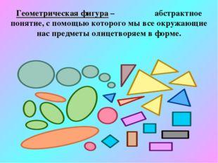 Геометрическая фигура – абстрактное понятие, с помощью которого мы все окружа