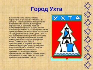 Город Ухта В красном поле расположены характерные для Ухты символы. В центре