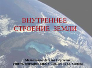 ВНУТРЕННЕЕ СТРОЕНИЕ ЗЕМЛИ Мельникова Наталья Сергеевна учитель географии МБОУ