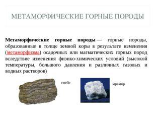МЕТАМОРФИЧЕСКИЕ ГОРНЫЕ ПОРОДЫ Метаморфические горные породы— горные породы,