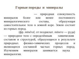 Горные породы и минералы Го́рные поро́ды — природная совокупность минералов б
