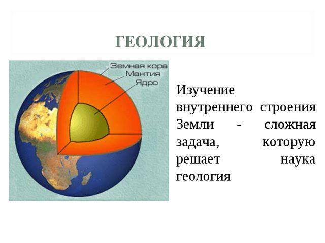 Изучение внутреннего строения Земли - сложная задача, которую решает наука ге...