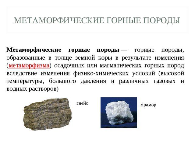 МЕТАМОРФИЧЕСКИЕ ГОРНЫЕ ПОРОДЫ Метаморфические горные породы— горные породы,...