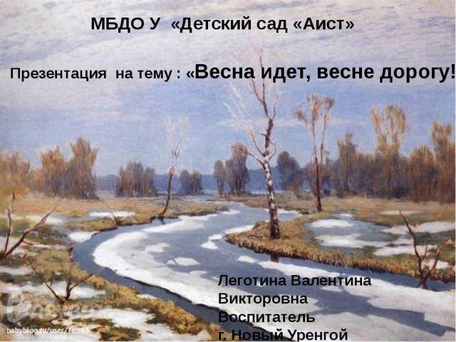 Презентация на тему : «Весна идет, весне дорогу!» МБДО У «Детский сад «Аист»...