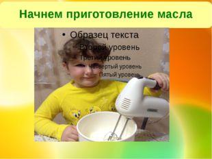 Начнем приготовление масла