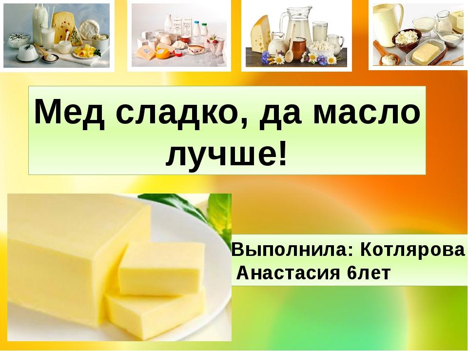 Мед сладко, да масло лучше! Выполнила: Котлярова Анастасия 6лет