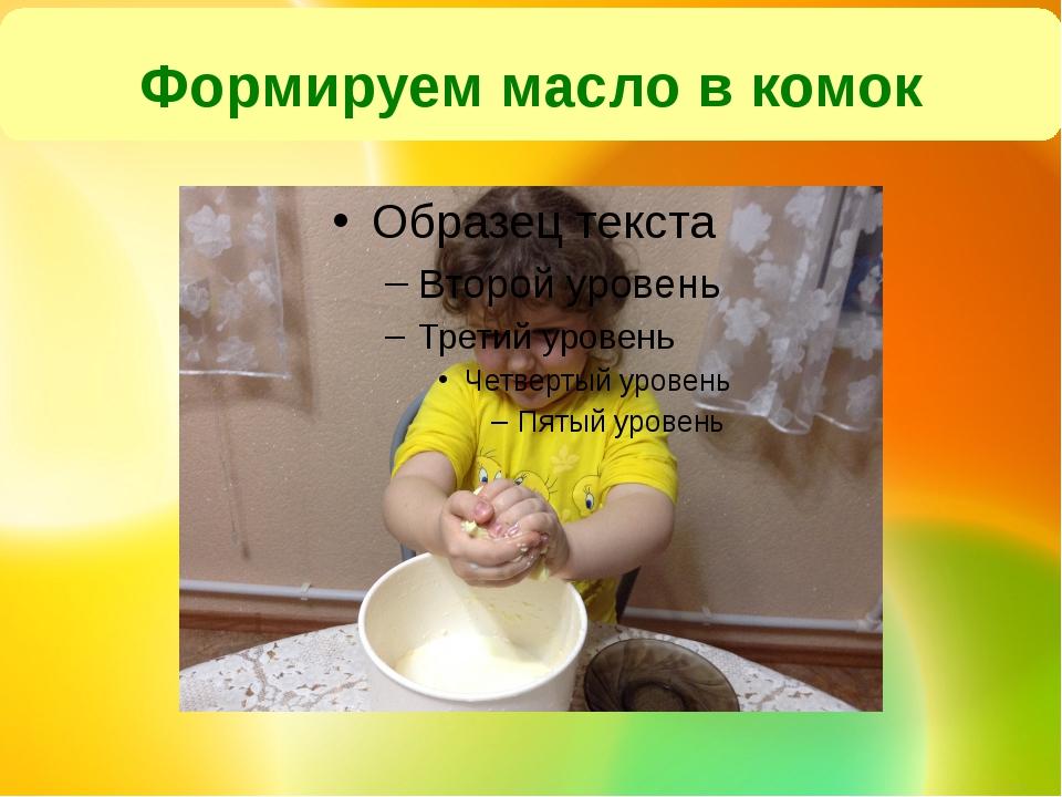 Формируем масло в комок