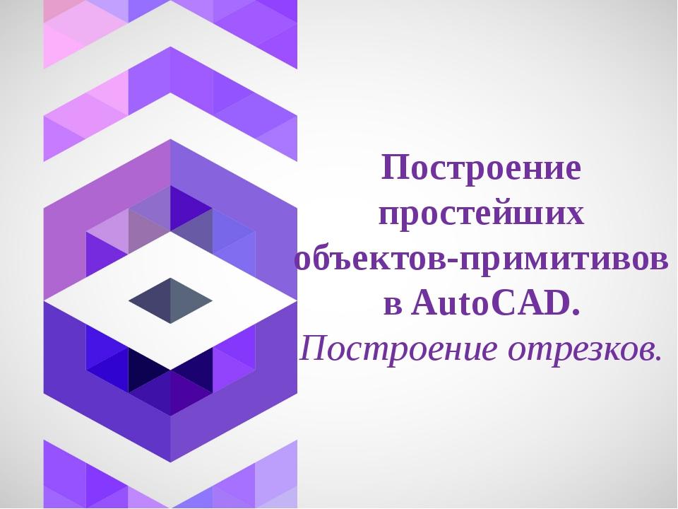 Построение простейших объектов-примитивов в AutoCAD. Построение отрезков.
