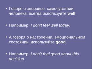Говоря о здоровье, самочувствии человека, всегда используйте well. Например: