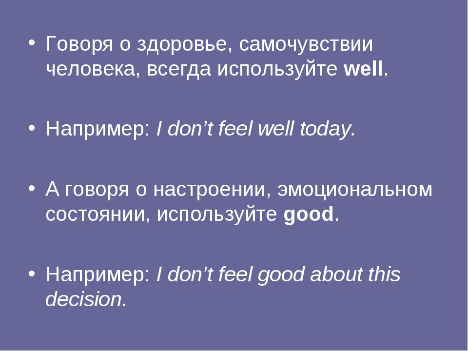 Говоря о здоровье, самочувствии человека, всегда используйте well. Например:...