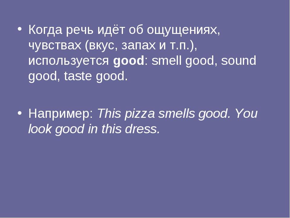 Когда речь идёт об ощущениях, чувствах (вкус, запах и т.п.), используется goo...