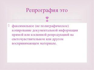 факсимильное (не полиграфическое) копирование документальной информации прямо