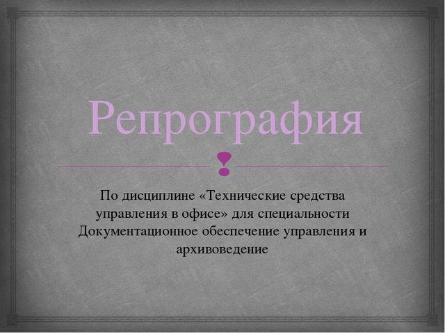 Репрография По дисциплине «Технические средства управления в офисе» для специ...
