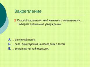 Закрепление 2. Силовой характеристикой магнитного поля является… Выберите пра