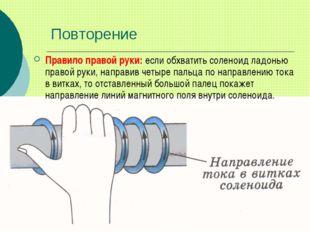Повторение Правило правой руки: если обхватить соленоид ладонью правой руки,