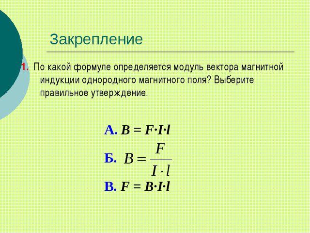 Закрепление 1. По какой формуле определяется модуль вектора магнитной индукци...