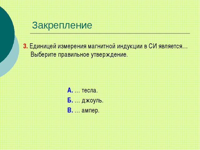 Закрепление 3. Единицей измерения магнитной индукции в СИ является… Выберите...
