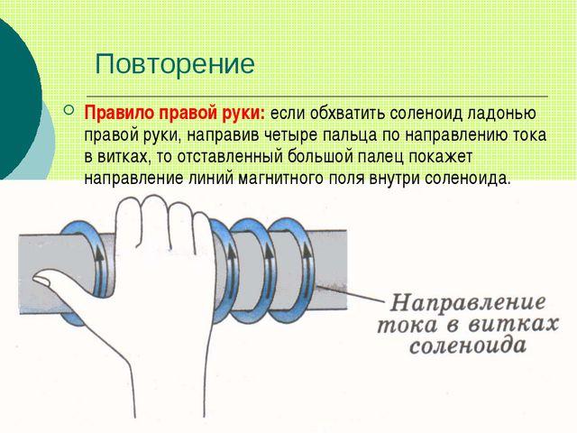 Повторение Правило правой руки: если обхватить соленоид ладонью правой руки,...
