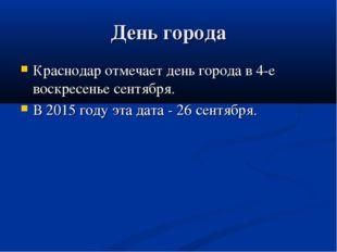 День города Краснодар отмечает день города в 4-е воскресенье сентября. В 2015