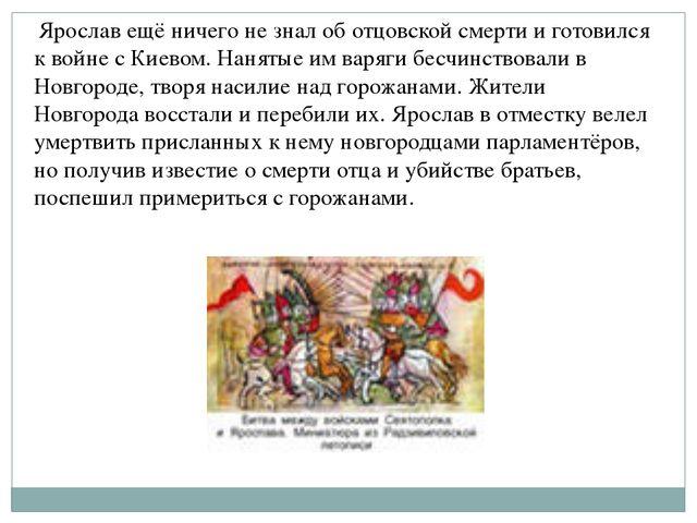 Ярослав ещё ничего не знал об отцовской смерти и готовился к войне с Киевом....