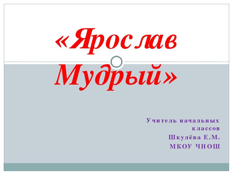 Учитель начальных классов Шкулёва Е.М. МКОУ ЧНОШ «Ярослав Мудрый»
