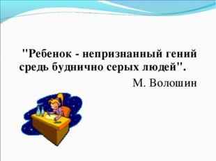 """""""Ребенок - непризнанный гений средь буднично серых людей"""". М. Волошин"""