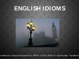ENGLISH IDIOMS Учитель английского языка Козлова Ю.А. МКОУ «СОШ» №26 пгт Кроп