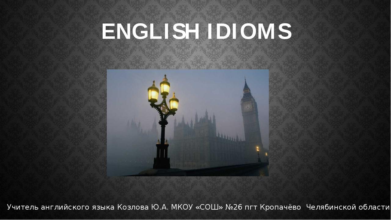 ENGLISH IDIOMS Учитель английского языка Козлова Ю.А. МКОУ «СОШ» №26 пгт Кроп...