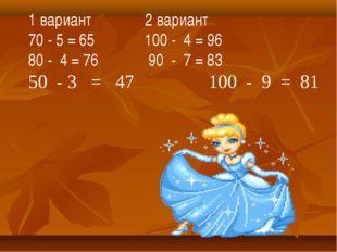 1 вариант 2 вариант 70 - 5 = 65 100 - 4 = 96 80 - 4 = 76 90 - 7 = 83 50 - 3 =