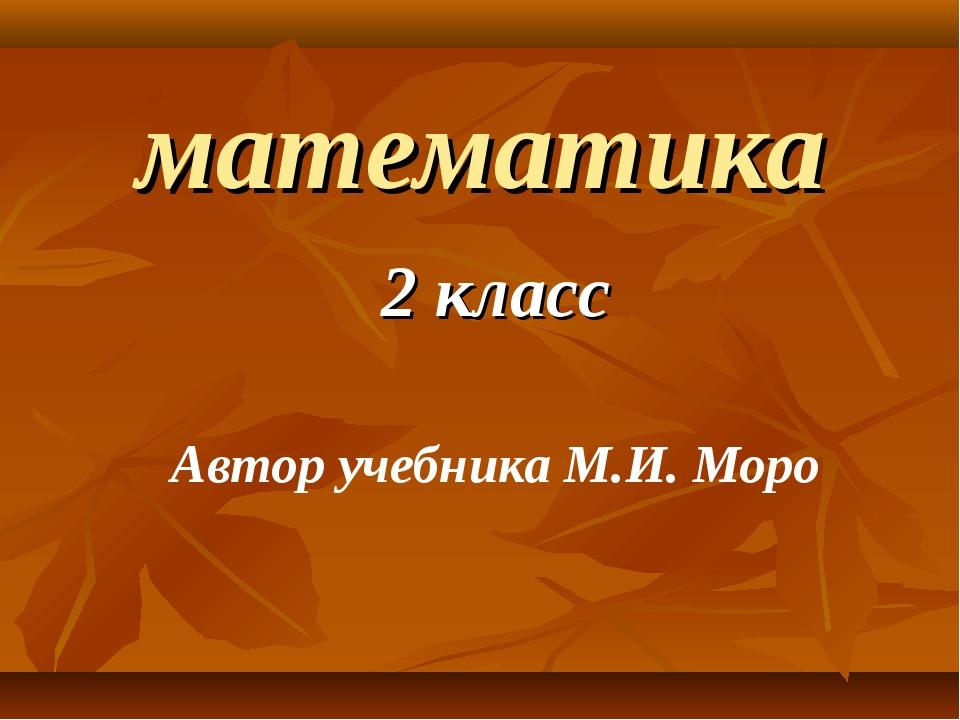 математика 2 класс Автор учебника М.И. Моро
