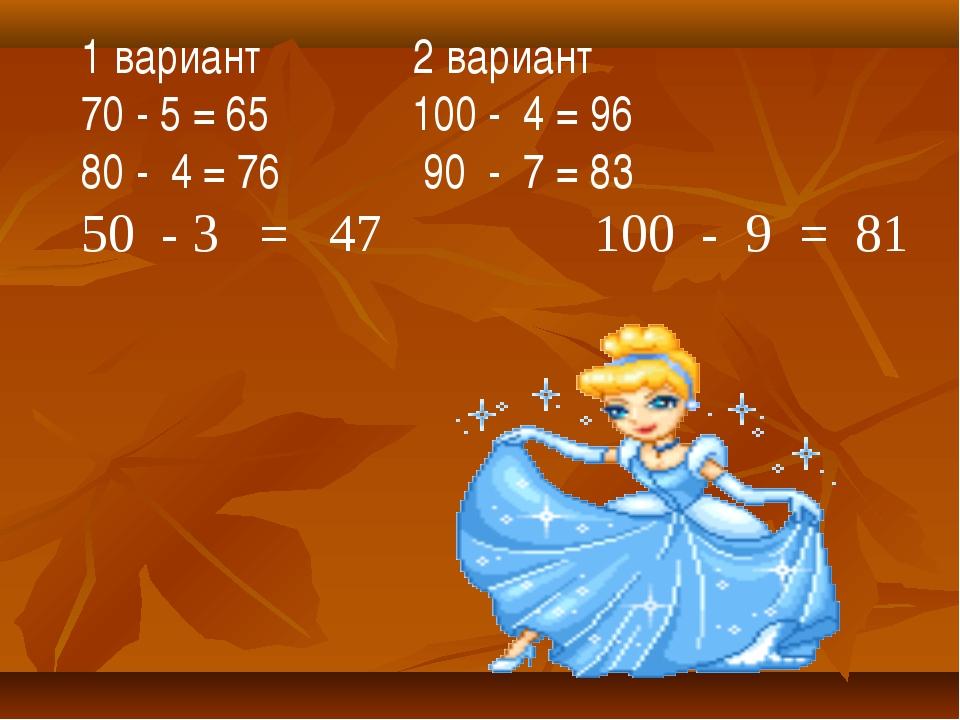 1 вариант 2 вариант 70 - 5 = 65 100 - 4 = 96 80 - 4 = 76 90 - 7 = 83 50 - 3 =...