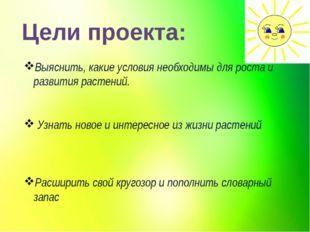 Цели проекта: Выяснить, какие условия необходимы для роста и развития растени