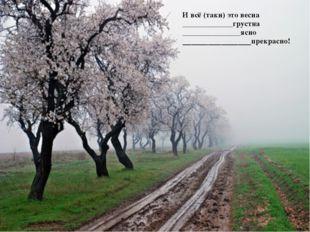 И всё (таки) это весна _____________грустна _______________ясно _____________