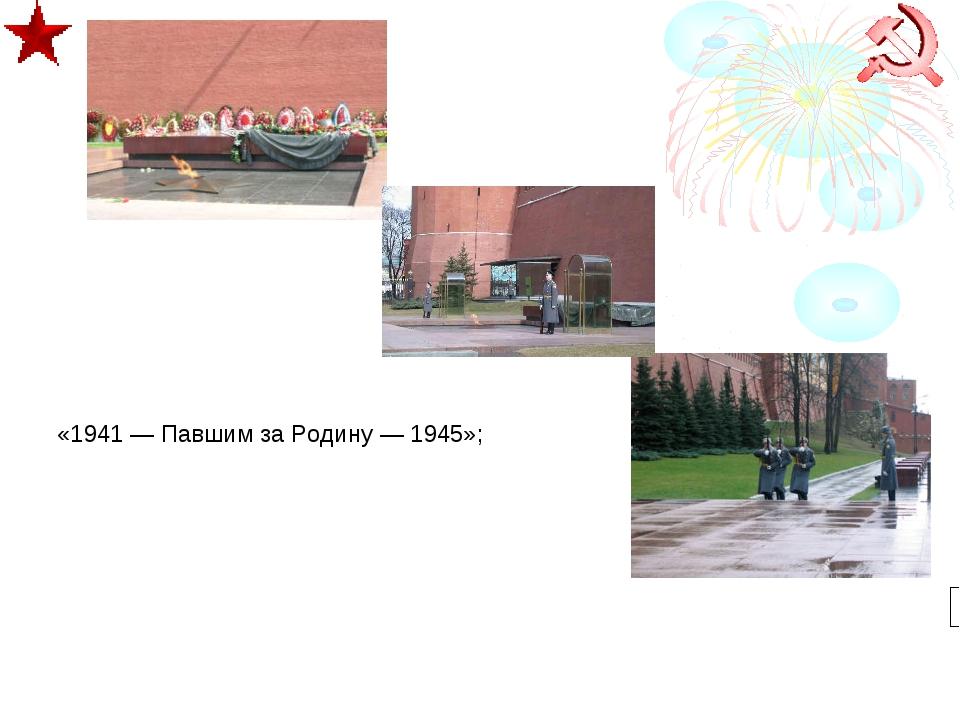 «1941 — Павшим за Родину — 1945»;