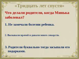 «Тридцать лет спустя» Что делали родители, когда Минька заболевал? 1. Не заме
