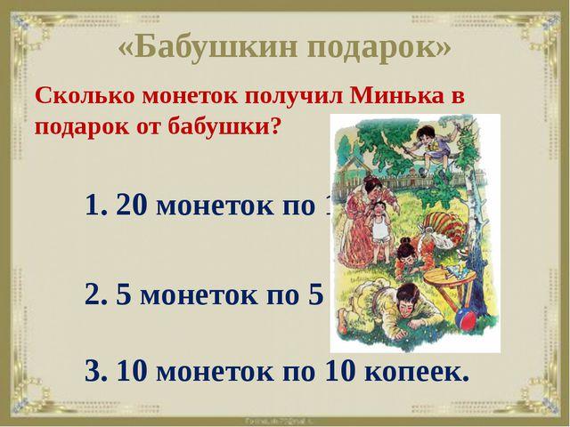 «Бабушкин подарок» Сколько монеток получил Минька в подарок от бабушки? 1. 20...