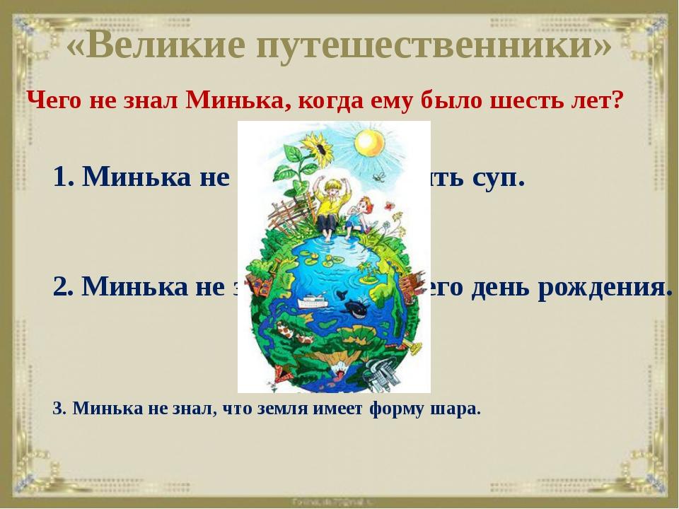 «Великие путешественники» Чего не знал Минька, когда ему было шесть лет? 3. М...