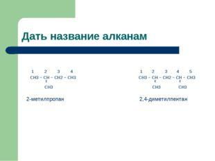 Дать название алканам 1 2 3 4 1 2 3 4 5 CH3 − CH − CH2 − CH3 CH3 − CH − CH2 −
