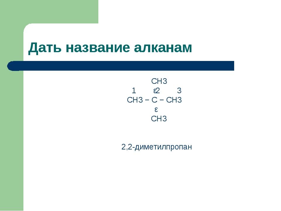 Дать название алканам CH3 1 ǀ2 3 CH3 − C − CH3 ǀ CH3 2,2-диметилпропан