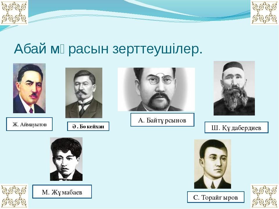 Абай мұрасын зерттеушілер. Ж. Аймауытов Ә. Бөкейхан М. Жұмабаев А. Байтұрсыно...