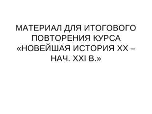 МАТЕРИАЛ ДЛЯ ИТОГОВОГО ПОВТОРЕНИЯ КУРСА «НОВЕЙШАЯ ИСТОРИЯ XX – НАЧ. XXI В.»
