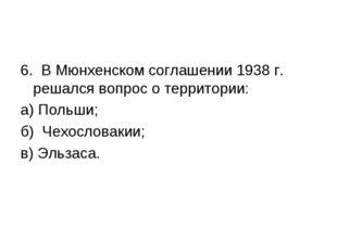 6. В Мюнхенском соглашении 1938 г. решался вопрос о территории: а) Польши; б)