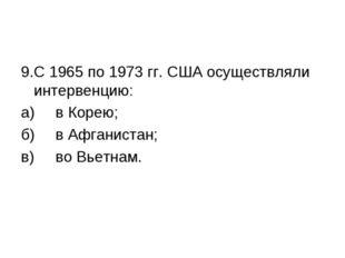 9.С 1965 по 1973 гг. США осуществляли интервенцию: а)в Корею; б)в Афганист