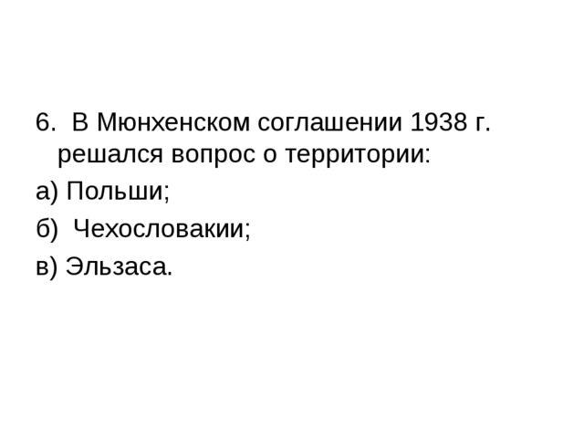 6. В Мюнхенском соглашении 1938 г. решался вопрос о территории: а) Польши; б)...
