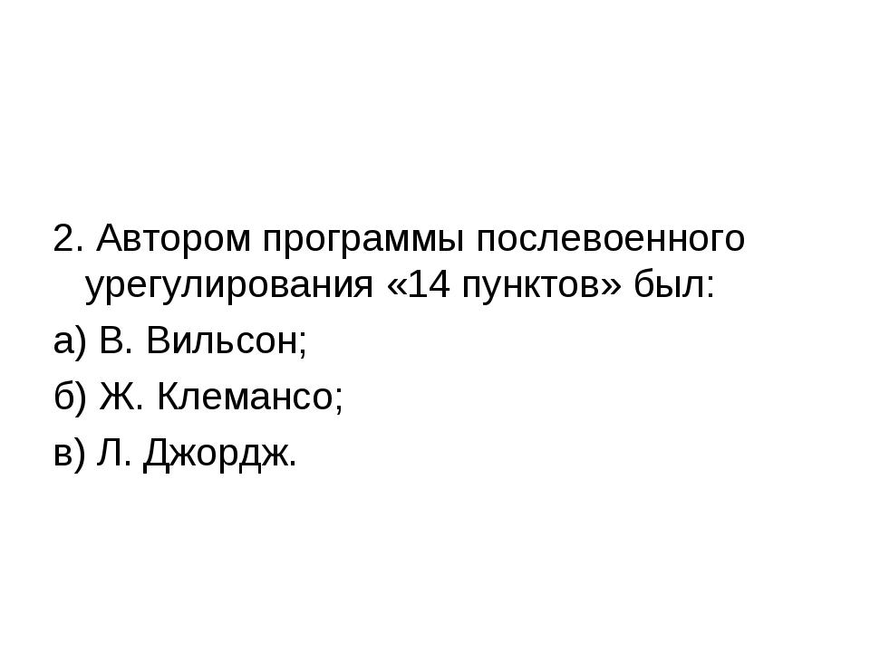 2. Автором программы послевоенного урегулирования «14 пунктов» был: а) В. В...