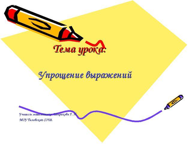 Тема урока: Упрощение выражений Учитель математики Ширикова Г. Н. МОУ Таловск...