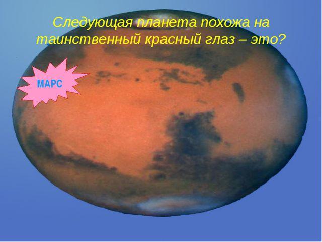 Следующая планета похожа на таинственный красный глаз – это? МАРС