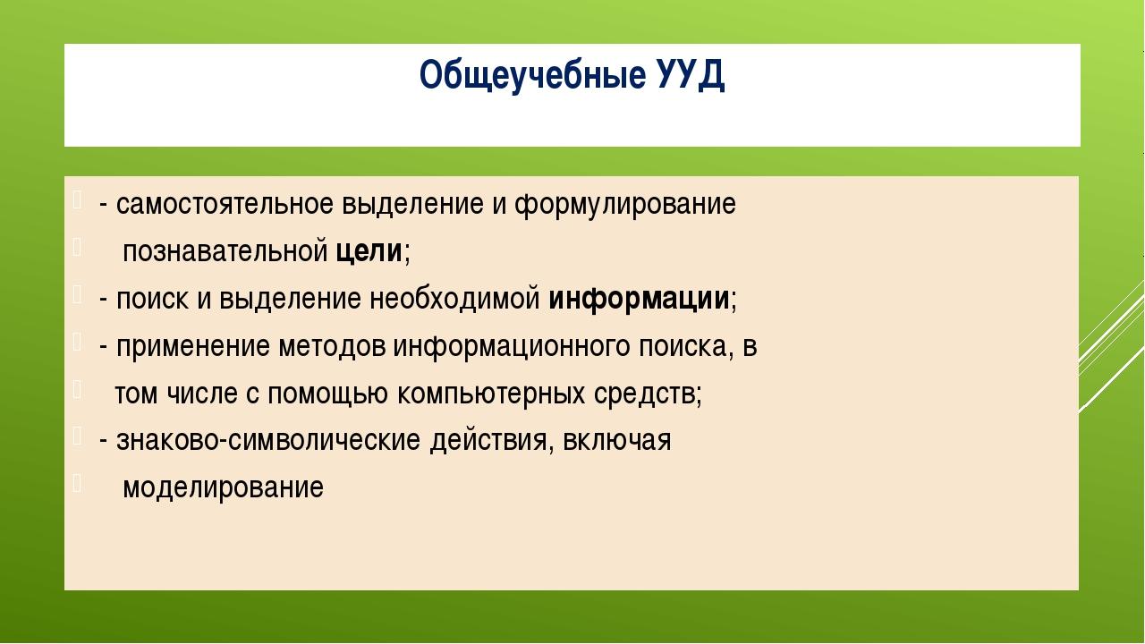 Общеучебные УУД - самостоятельное выделение и формулирование познавательной ц...