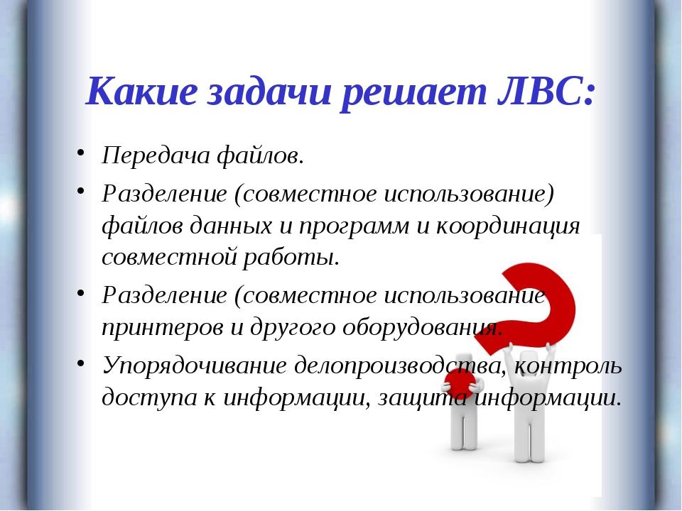 Какие задачи решает ЛВС: Передача файлов. Разделение (совместное использовани...