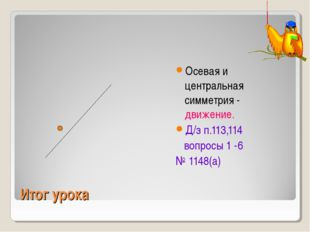 Итог урока Осевая и центральная симметрия - движение. Д/з п.113,114 вопросы 1